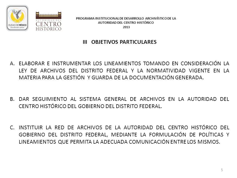 III OBJETIVOS PARTICULARES A.ELABORAR E INSTRUMENTAR LOS LINEAMIENTOS TOMANDO EN CONSIDERACIÓN LA LEY DE ARCHIVOS DEL DISTRITO FEDERAL Y LA NORMATIVID