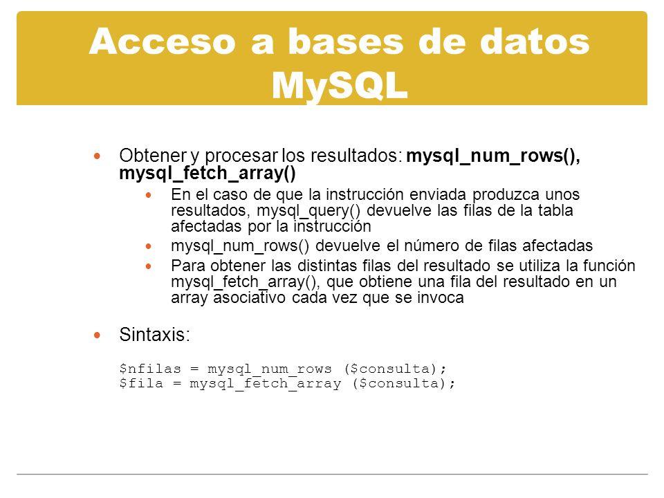Acceso a bases de datos MySQL Obtener y procesar los resultados: mysql_num_rows(), mysql_fetch_array() En el caso de que la instrucción enviada produzca unos resultados, mysql_query() devuelve las filas de la tabla afectadas por la instrucción mysql_num_rows() devuelve el número de filas afectadas Para obtener las distintas filas del resultado se utiliza la función mysql_fetch_array(), que obtiene una fila del resultado en un array asociativo cada vez que se invoca Sintaxis: $nfilas = mysql_num_rows ($consulta); $fila = mysql_fetch_array ($consulta);