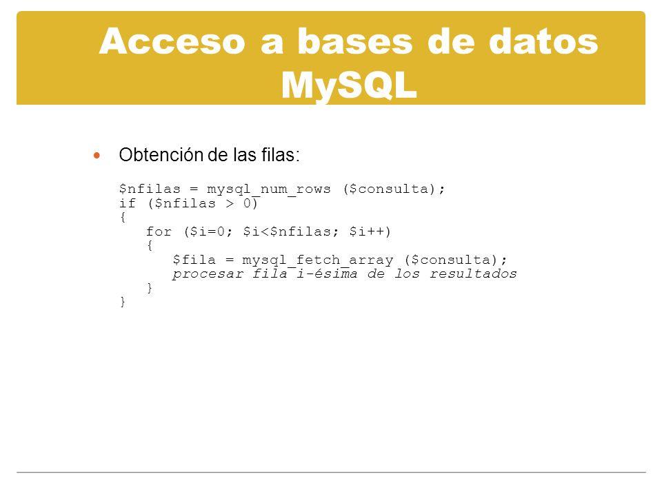 Acceso a bases de datos MySQL Obtención de las filas: $nfilas = mysql_num_rows ($consulta); if ($nfilas > 0) { for ($i=0; $i<$nfilas; $i++) { $fila = mysql_fetch_array ($consulta); procesar fila i-ésima de los resultados } }