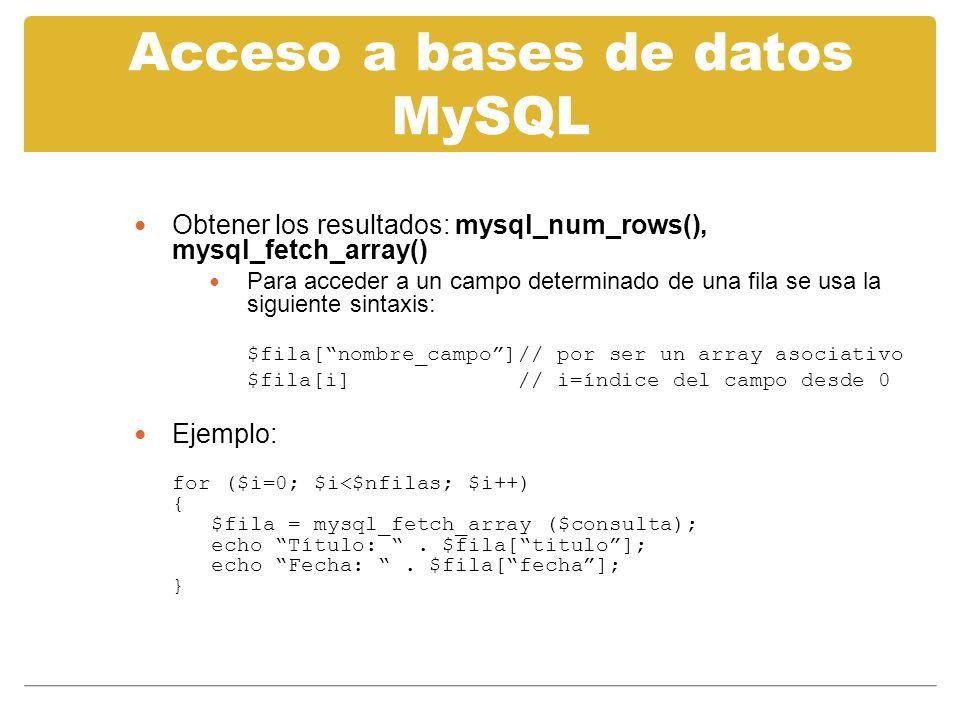 Acceso a bases de datos MySQL Obtener los resultados: mysql_num_rows(), mysql_fetch_array() Para acceder a un campo determinado de una fila se usa la siguiente sintaxis: $fila[nombre_campo]// por ser un array asociativo $fila[i]// i=índice del campo desde 0 Ejemplo: for ($i=0; $i<$nfilas; $i++) { $fila = mysql_fetch_array ($consulta); echo Título:.