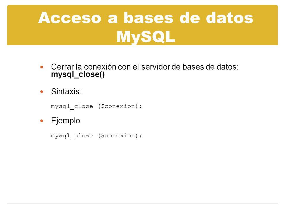Acceso a bases de datos MySQL Cerrar la conexión con el servidor de bases de datos: mysql_close() Sintaxis: mysql_close ($conexion); Ejemplo mysql_close ($conexion);