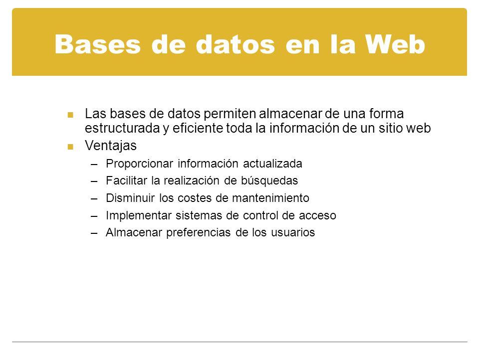 Bases de datos en la Web n Las bases de datos permiten almacenar de una forma estructurada y eficiente toda la información de un sitio web n Ventajas –Proporcionar información actualizada –Facilitar la realización de búsquedas –Disminuir los costes de mantenimiento –Implementar sistemas de control de acceso –Almacenar preferencias de los usuarios