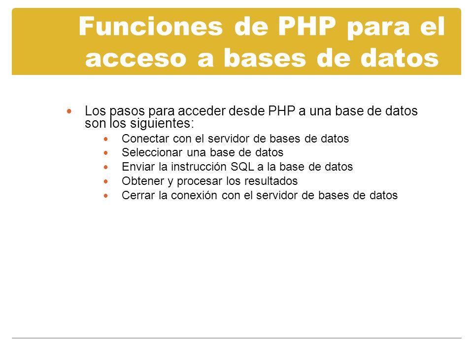 Funciones de PHP para el acceso a bases de datos MySQL Los pasos para acceder desde PHP a una base de datos son los siguientes: Conectar con el servidor de bases de datos Seleccionar una base de datos Enviar la instrucción SQL a la base de datos Obtener y procesar los resultados Cerrar la conexión con el servidor de bases de datos