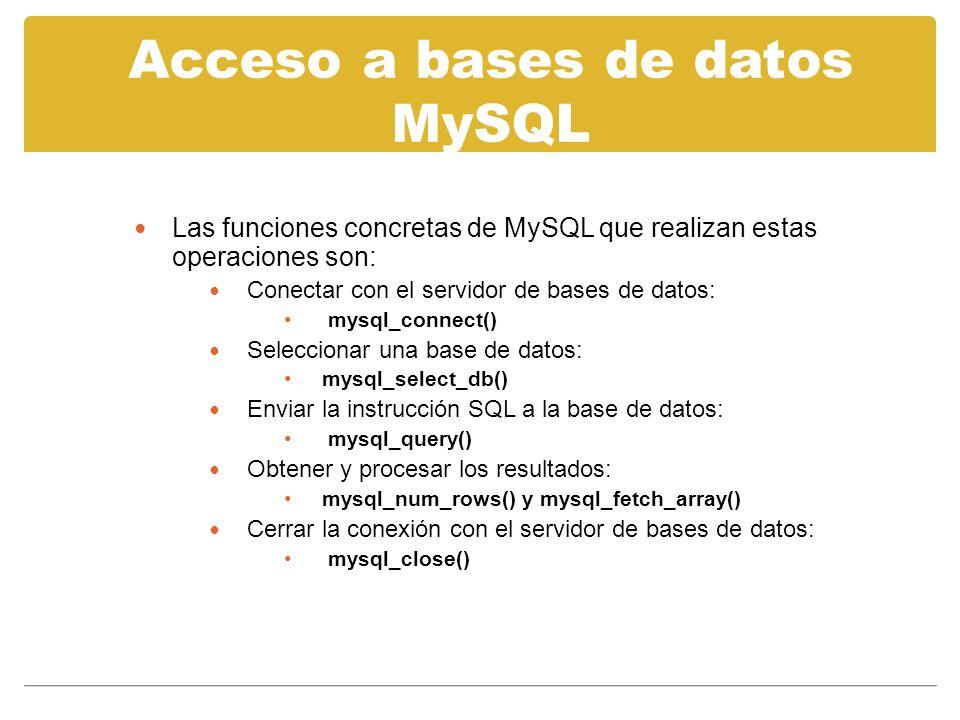 Acceso a bases de datos MySQL Las funciones concretas de MySQL que realizan estas operaciones son: Conectar con el servidor de bases de datos: mysql_connect() Seleccionar una base de datos: mysql_select_db() Enviar la instrucción SQL a la base de datos: mysql_query() Obtener y procesar los resultados: mysql_num_rows() y mysql_fetch_array() Cerrar la conexión con el servidor de bases de datos: mysql_close()