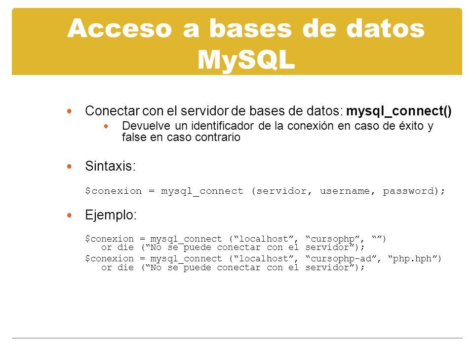 Acceso a bases de datos MySQL Conectar con el servidor de bases de datos: mysql_connect() Devuelve un identificador de la conexión en caso de éxito y false en caso contrario Sintaxis: $conexion = mysql_connect (servidor, username, password); Ejemplo: $conexion = mysql_connect (localhost, cursophp, ) or die (No se puede conectar con el servidor); $conexion = mysql_connect (localhost, cursophp-ad, php.hph) or die (No se puede conectar con el servidor);