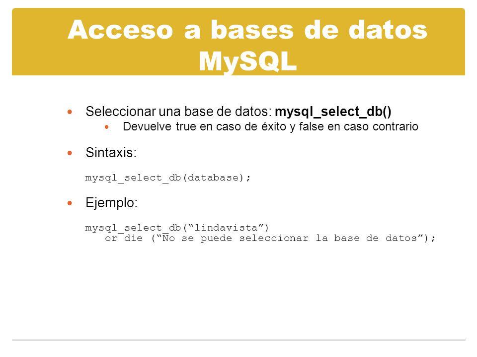 Acceso a bases de datos MySQL Seleccionar una base de datos: mysql_select_db() Devuelve true en caso de éxito y false en caso contrario Sintaxis: mysql_select_db(database); Ejemplo: mysql_select_db(lindavista) or die (No se puede seleccionar la base de datos);