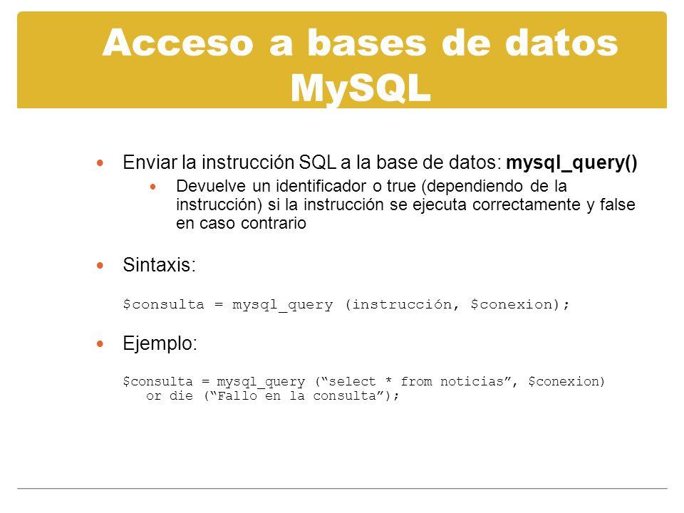 Acceso a bases de datos MySQL Enviar la instrucción SQL a la base de datos: mysql_query() Devuelve un identificador o true (dependiendo de la instrucción) si la instrucción se ejecuta correctamente y false en caso contrario Sintaxis: $consulta = mysql_query (instrucción, $conexion); Ejemplo: $consulta = mysql_query (select * from noticias, $conexion) or die (Fallo en la consulta);