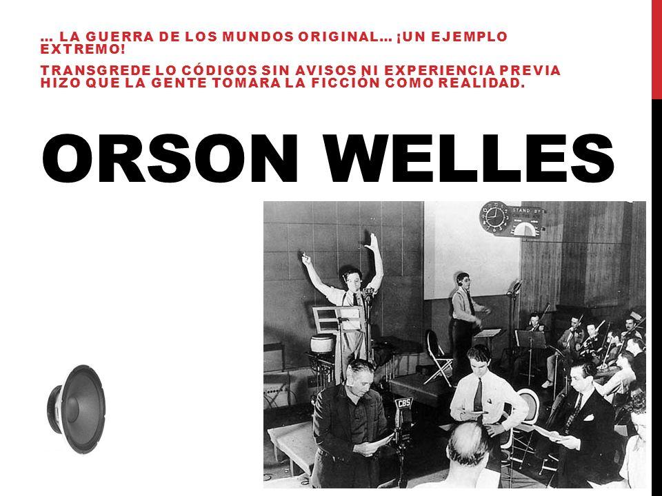 ORSON WELLES … LA GUERRA DE LOS MUNDOS ORIGINAL… ¡UN EJEMPLO EXTREMO! TRANSGREDE LO CÓDIGOS SIN AVISOS NI EXPERIENCIA PREVIA HIZO QUE LA GENTE TOMARA