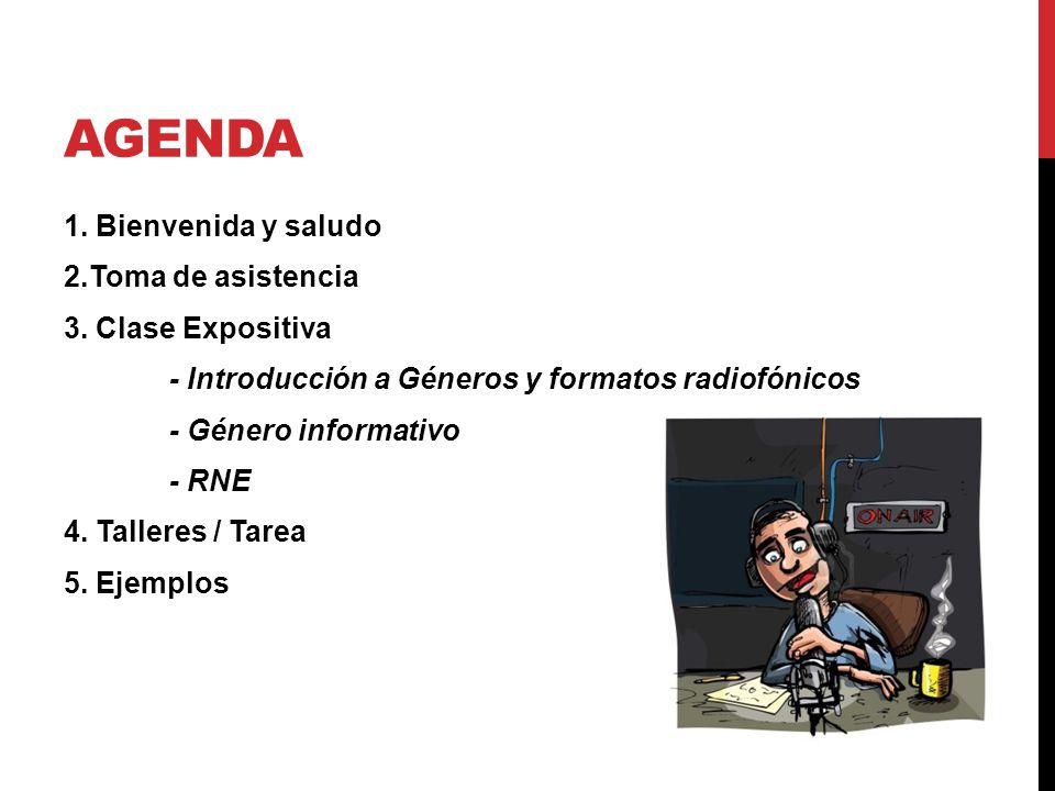 AGENDA 1. Bienvenida y saludo 2.Toma de asistencia 3. Clase Expositiva - Introducción a Géneros y formatos radiofónicos - Género informativo - RNE 4.