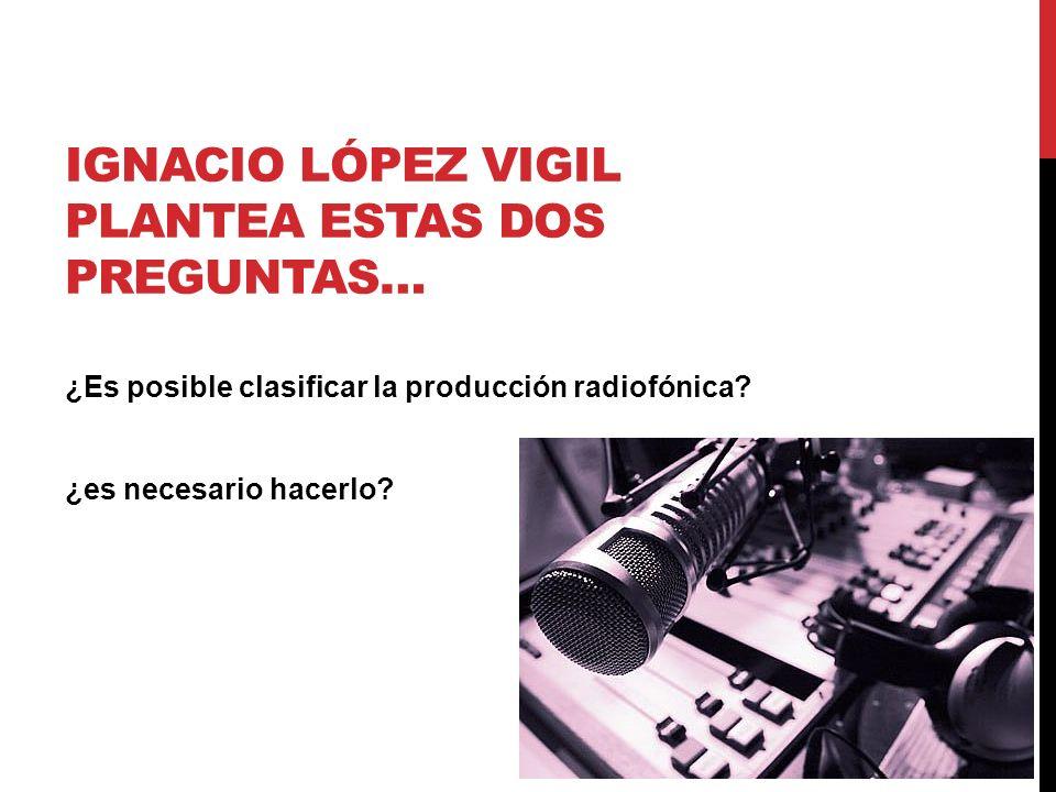 IGNACIO LÓPEZ VIGIL PLANTEA ESTAS DOS PREGUNTAS… ¿Es posible clasificar la producción radiofónica? ¿es necesario hacerlo?