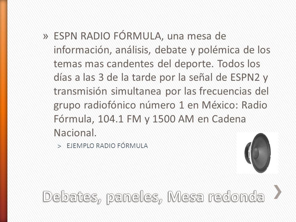» ESPN RADIO FÓRMULA, una mesa de información, análisis, debate y polémica de los temas mas candentes del deporte. Todos los días a las 3 de la tarde