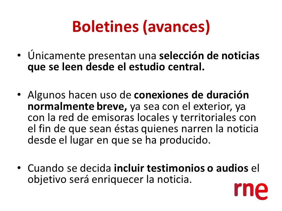 Boletines (avances) Únicamente presentan una selección de noticias que se leen desde el estudio central. Algunos hacen uso de conexiones de duración n