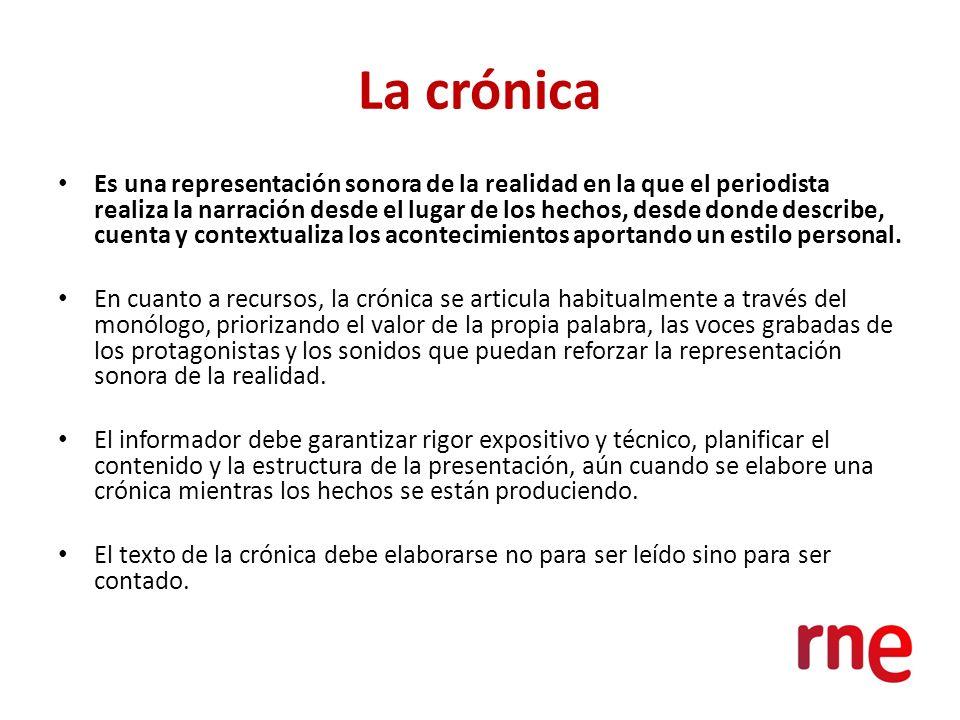 La crónica Es una representación sonora de la realidad en la que el periodista realiza la narración desde el lugar de los hechos, desde donde describe