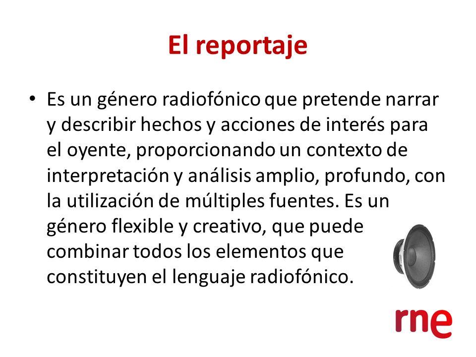El reportaje Es un género radiofónico que pretende narrar y describir hechos y acciones de interés para el oyente, proporcionando un contexto de inter
