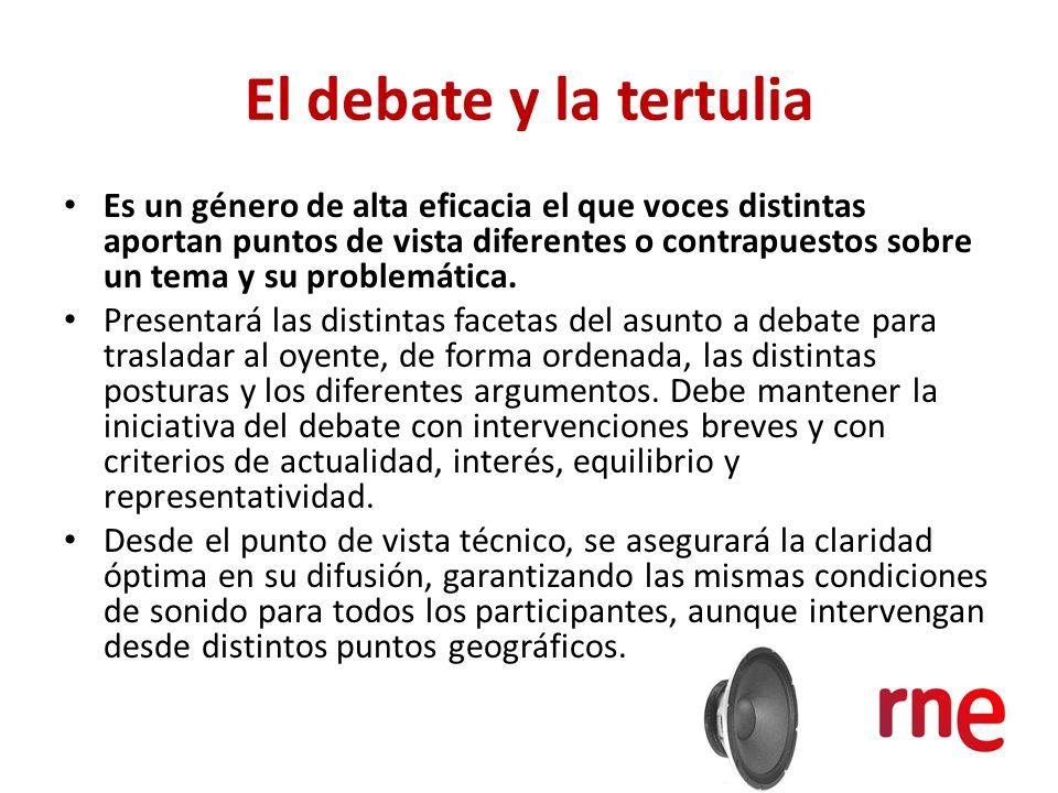 El debate y la tertulia Es un género de alta eficacia el que voces distintas aportan puntos de vista diferentes o contrapuestos sobre un tema y su pro