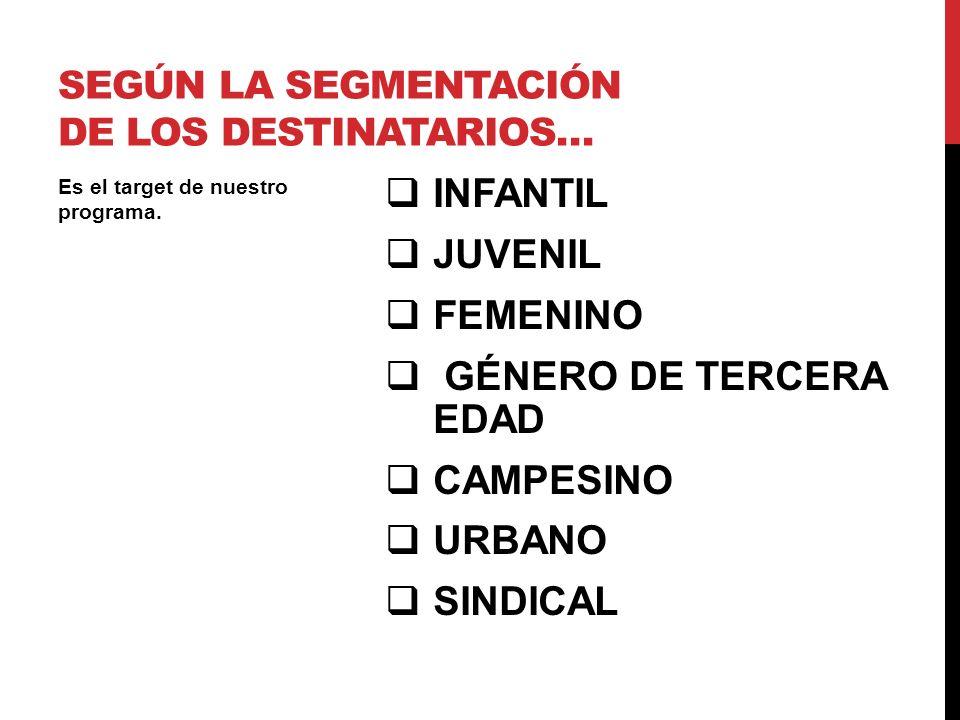 INFANTIL JUVENIL FEMENINO GÉNERO DE TERCERA EDAD CAMPESINO URBANO SINDICAL Es el target de nuestro programa. SEGÚN LA SEGMENTACIÓN DE LOS DESTINATARIO