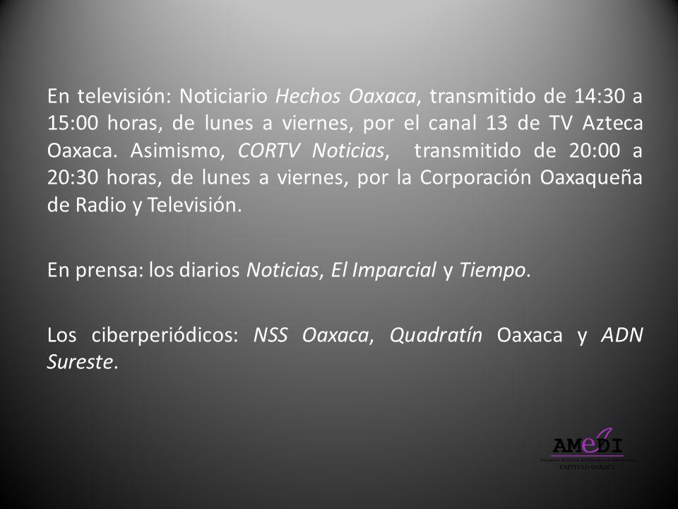 En televisión: Noticiario Hechos Oaxaca, transmitido de 14:30 a 15:00 horas, de lunes a viernes, por el canal 13 de TV Azteca Oaxaca. Asimismo, CORTV