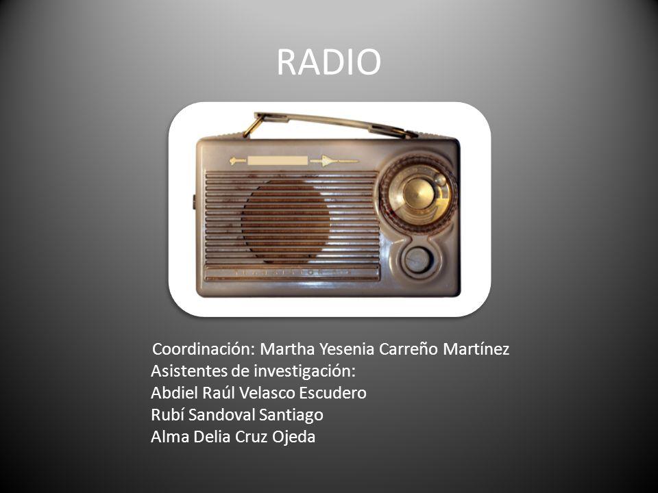 RADIO Coordinación: Martha Yesenia Carreño Martínez Asistentes de investigación: Abdiel Raúl Velasco Escudero Rubí Sandoval Santiago Alma Delia Cruz O
