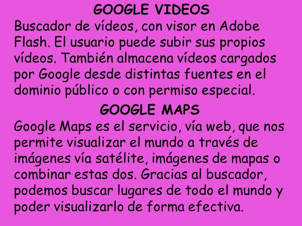 GOOGLE VIDEOS Buscador de vídeos, con visor en Adobe Flash. El usuario puede subir sus propios vídeos. También almacena vídeos cargados por Google des