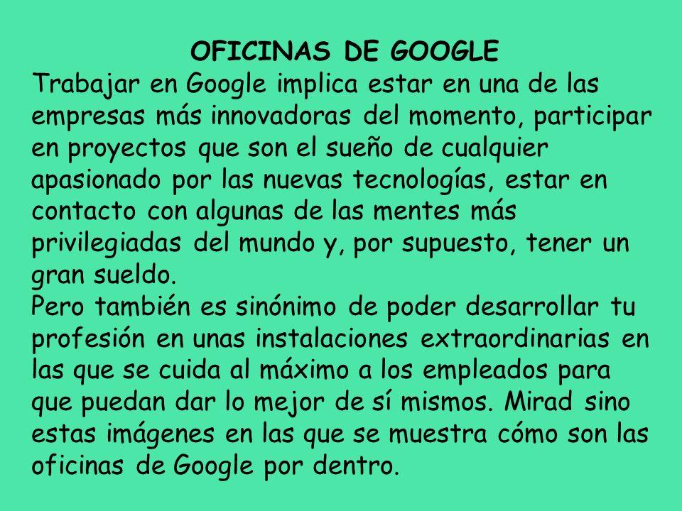 OFICINAS DE GOOGLE Trabajar en Google implica estar en una de las empresas más innovadoras del momento, participar en proyectos que son el sueño de cu