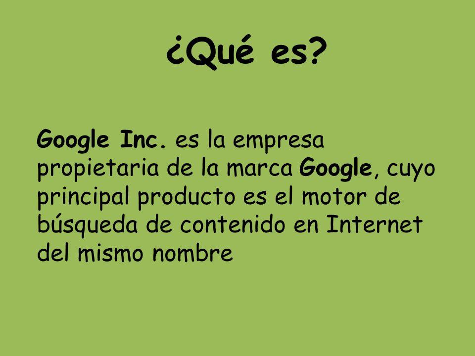 ¿Qué es? Google Inc. es la empresa propietaria de la marca Google, cuyo principal producto es el motor de búsqueda de contenido en Internet del mismo