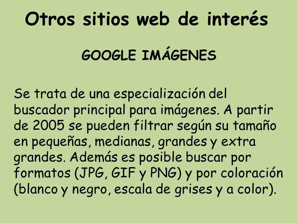 Otros sitios web de interés GOOGLE IMÁGENES Se trata de una especialización del buscador principal para imágenes. A partir de 2005 se pueden filtrar s