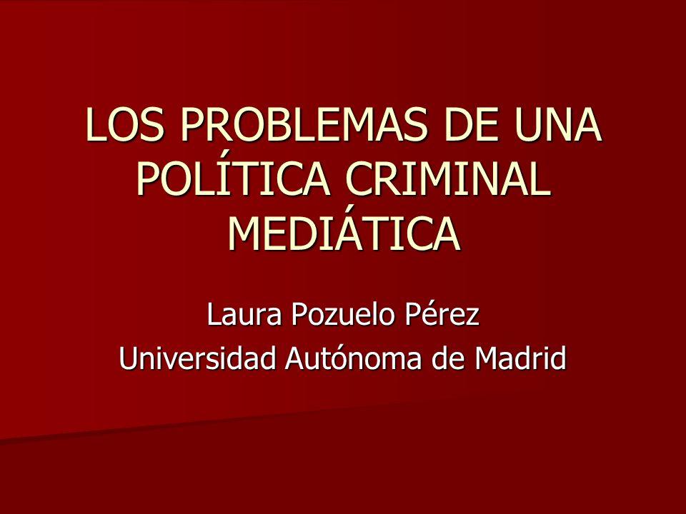 LOS PROBLEMAS DE UNA POLÍTICA CRIMINAL MEDIÁTICA Laura Pozuelo Pérez Universidad Autónoma de Madrid