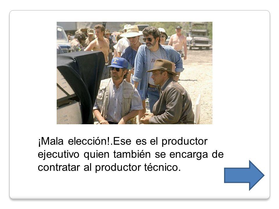 ¡Mala elección!.Ese es el productor ejecutivo quien también se encarga de contratar al productor técnico.