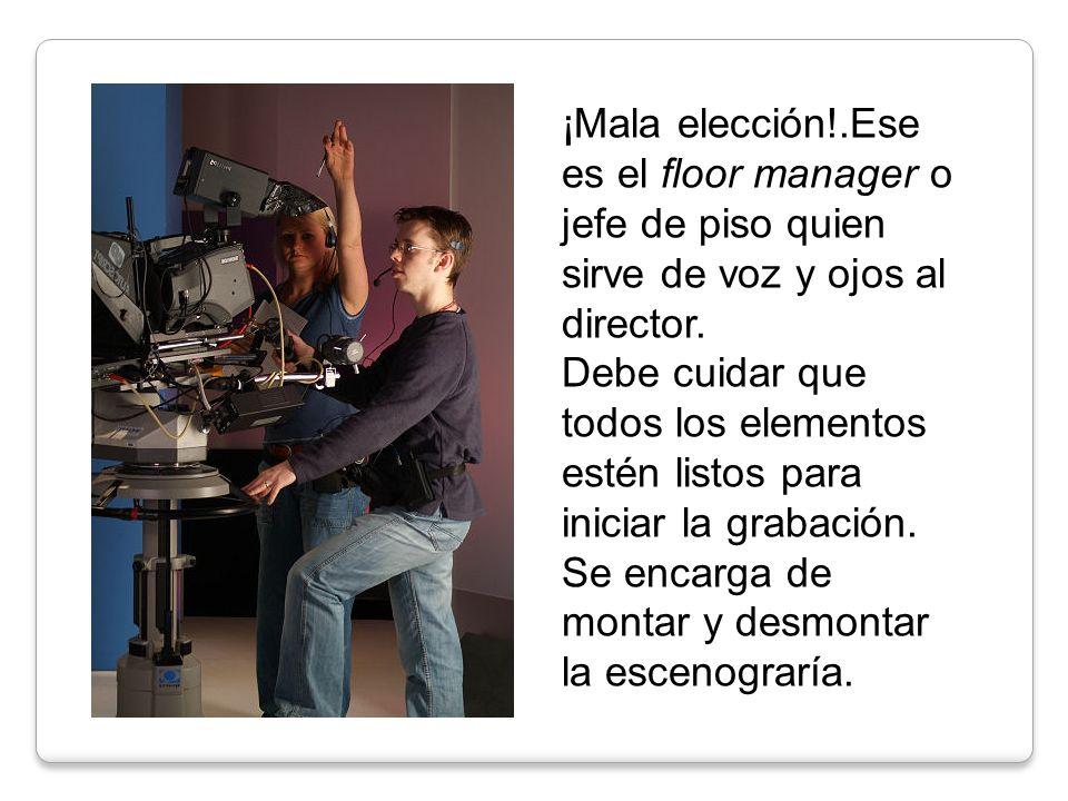 ¡Mala elección!.Ese es el floor manager o jefe de piso quien sirve de voz y ojos al director.