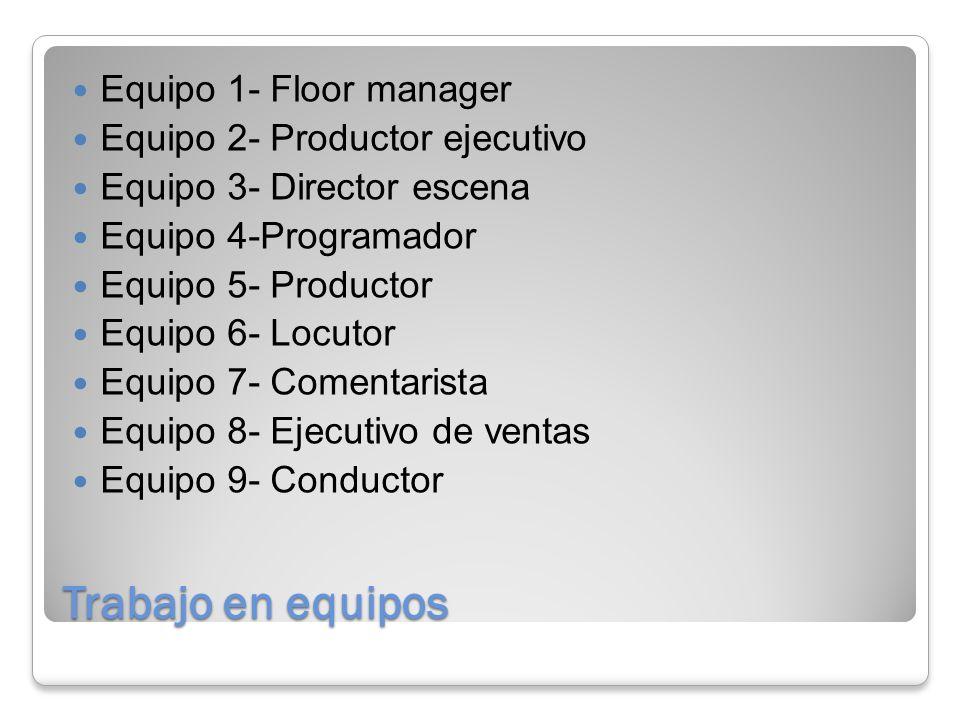 Trabajo en equipos Equipo 1- Floor manager Equipo 2- Productor ejecutivo Equipo 3- Director escena Equipo 4-Programador Equipo 5- Productor Equipo 6- Locutor Equipo 7- Comentarista Equipo 8- Ejecutivo de ventas Equipo 9- Conductor