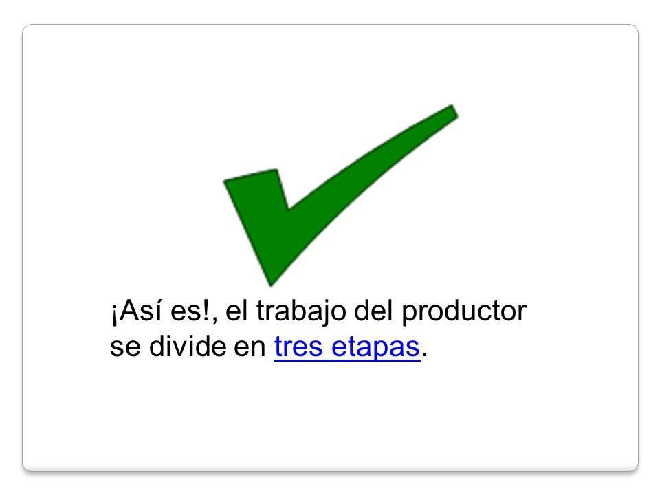 ¡Así es!, el trabajo del productor se divide en tres etapas.tres etapas
