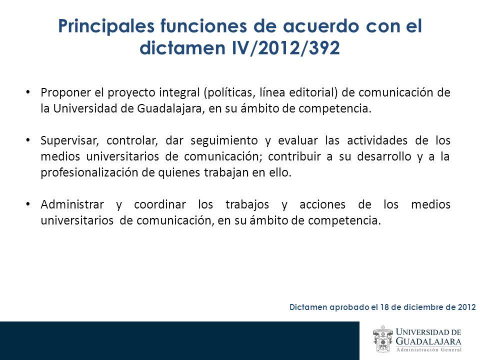 Principales funciones de acuerdo con el dictamen IV/2012/392 Proponer el proyecto integral (políticas, línea editorial) de comunicación de la Universidad de Guadalajara, en su ámbito de competencia.