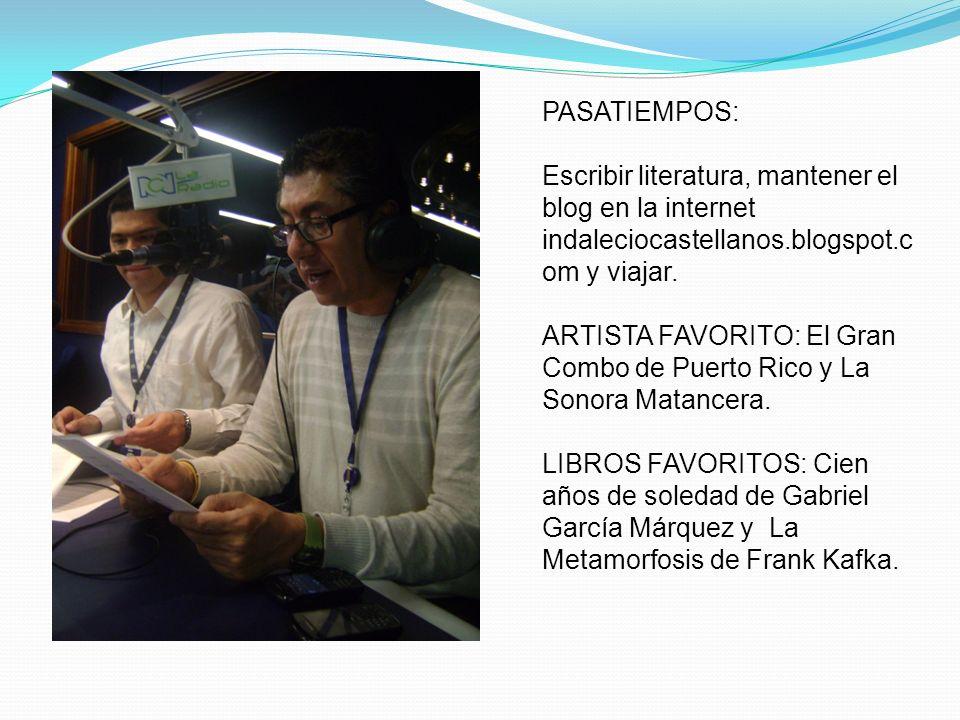 PASATIEMPOS: Escribir literatura, mantener el blog en la internet indaleciocastellanos.blogspot.c om y viajar. ARTISTA FAVORITO: El Gran Combo de Puer