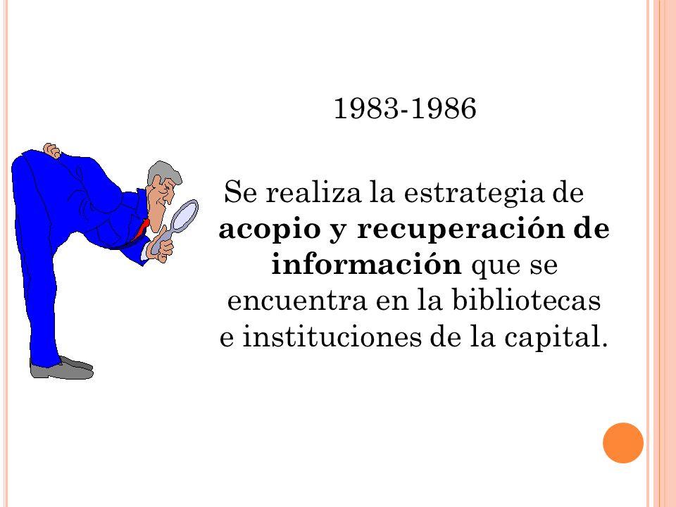 1983-1986 Se realiza la estrategia de acopio y recuperación de información que se encuentra en la bibliotecas e instituciones de la capital.