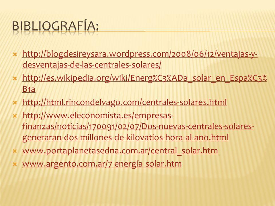 http://blogdesireysara.wordpress.com/2008/06/12/ventajas-y- desventajas-de-las-centrales-solares/ http://blogdesireysara.wordpress.com/2008/06/12/ventajas-y- desventajas-de-las-centrales-solares/ http://es.wikipedia.org/wiki/Energ%C3%ADa_solar_en_Espa%C3% B1a http://es.wikipedia.org/wiki/Energ%C3%ADa_solar_en_Espa%C3% B1a http://html.rincondelvago.com/centrales-solares.html http://www.eleconomista.es/empresas- finanzas/noticias/170091/02/07/Dos-nuevas-centrales-solares- generaran-dos-millones-de-kilovatios-hora-al-ano.html http://www.eleconomista.es/empresas- finanzas/noticias/170091/02/07/Dos-nuevas-centrales-solares- generaran-dos-millones-de-kilovatios-hora-al-ano.html www.portaplanetasedna.com.ar/central_solar.htm www.argento.com.ar/7 energía solar.htm