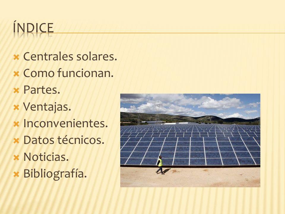 Centrales solares. Como funcionan. Partes. Ventajas. Inconvenientes. Datos técnicos. Noticias. Bibliografía.