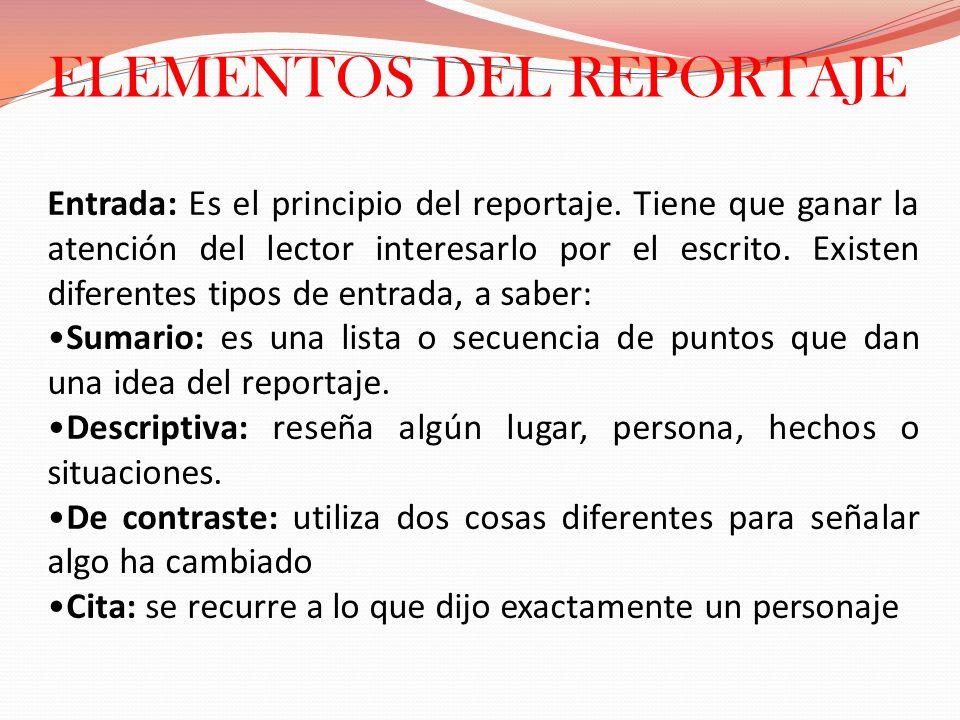 ELEMENTOS DEL REPORTAJE Entrada: Es el principio del reportaje. Tiene que ganar la atención del lector interesarlo por el escrito. Existen diferentes