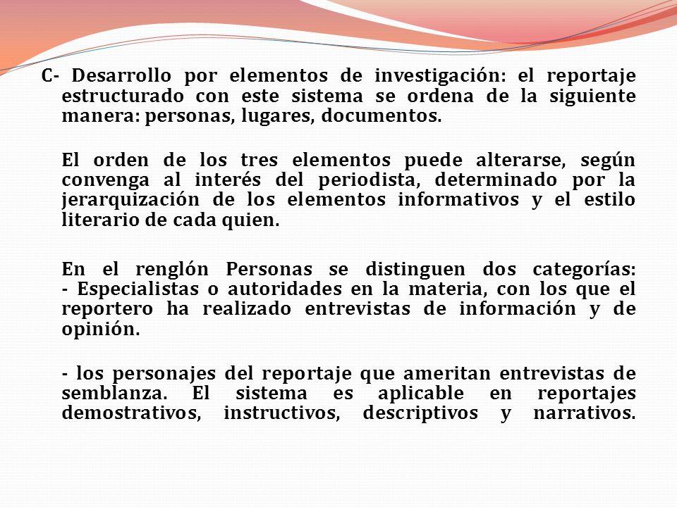 C- Desarrollo por elementos de investigación: el reportaje estructurado con este sistema se ordena de la siguiente manera: personas, lugares, document