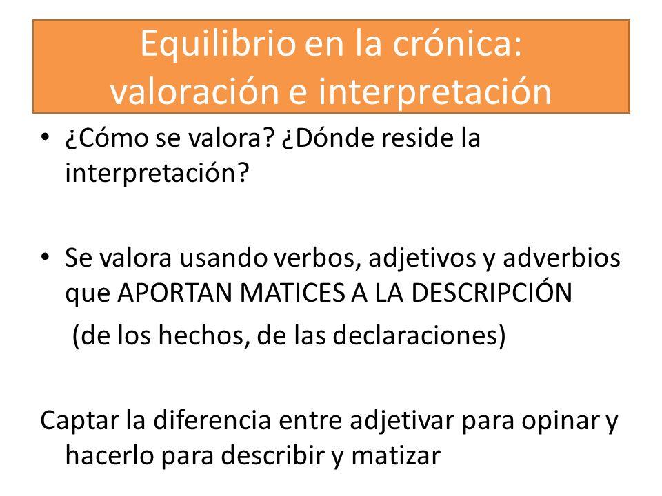 Equilibrio en la crónica: valoración e interpretación ¿Cómo se valora? ¿Dónde reside la interpretación? Se valora usando verbos, adjetivos y adverbios