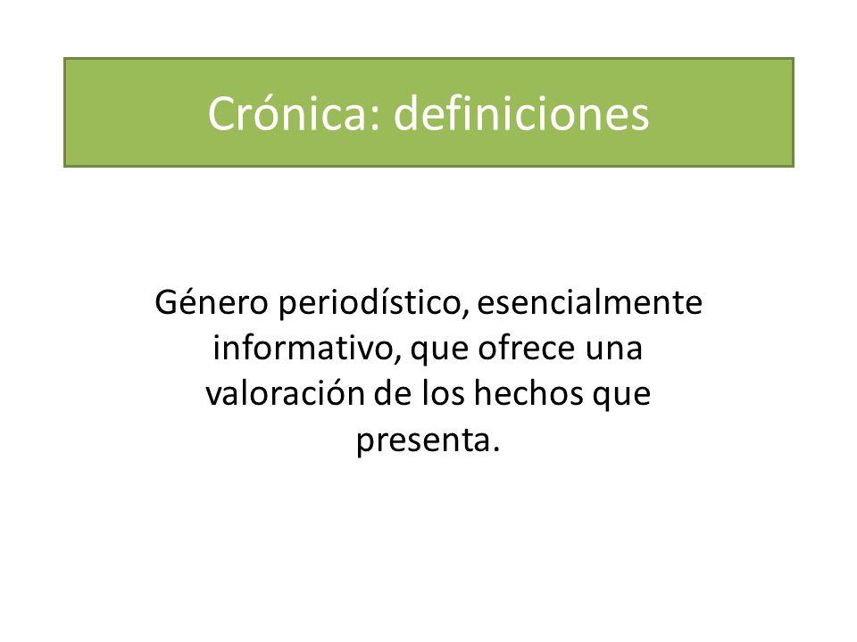 Crónica: definiciones Género periodístico, esencialmente informativo, que ofrece una valoración de los hechos que presenta.
