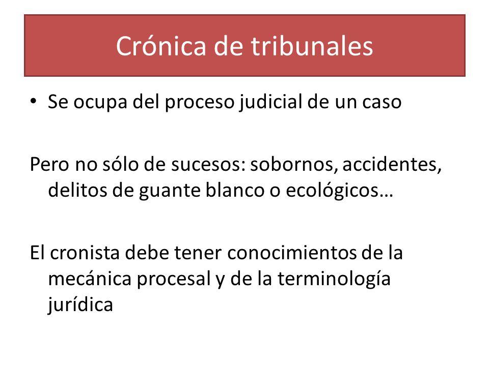 Crónica de tribunales Se ocupa del proceso judicial de un caso Pero no sólo de sucesos: sobornos, accidentes, delitos de guante blanco o ecológicos… E