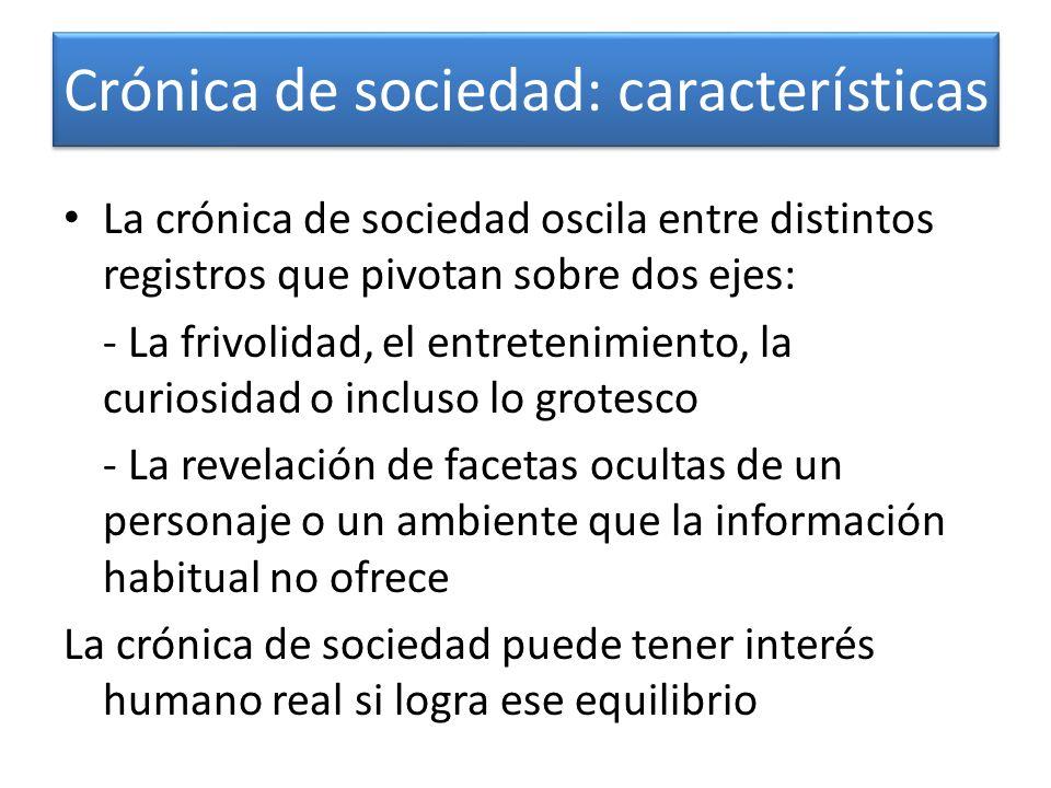 Crónica de sociedad: características La crónica de sociedad oscila entre distintos registros que pivotan sobre dos ejes: - La frivolidad, el entreteni