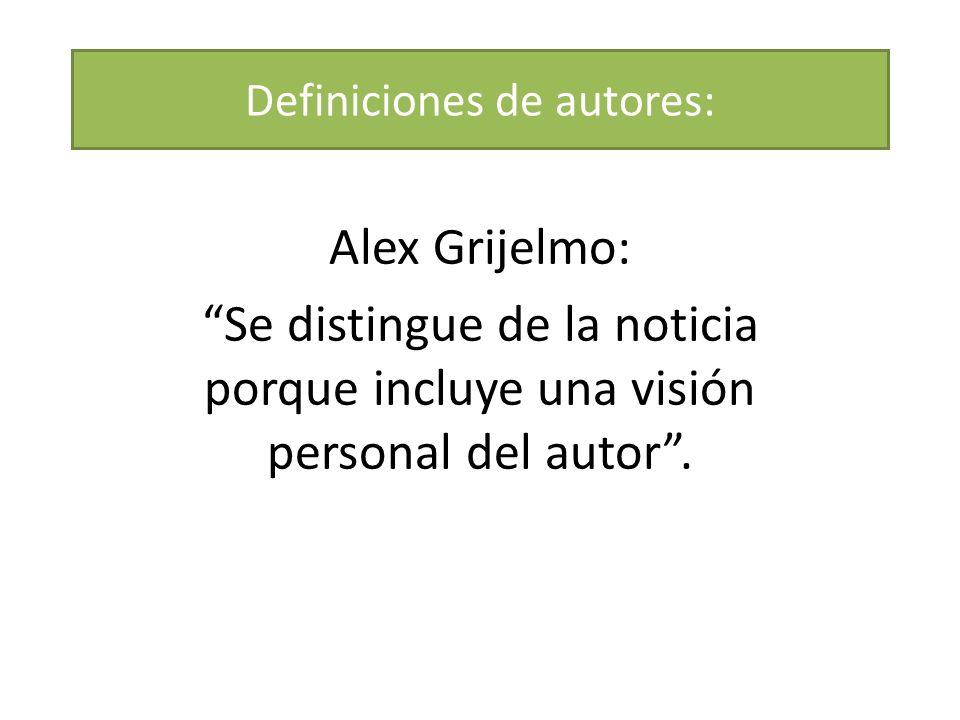 Definiciones de autores: Alex Grijelmo: Se distingue de la noticia porque incluye una visión personal del autor.