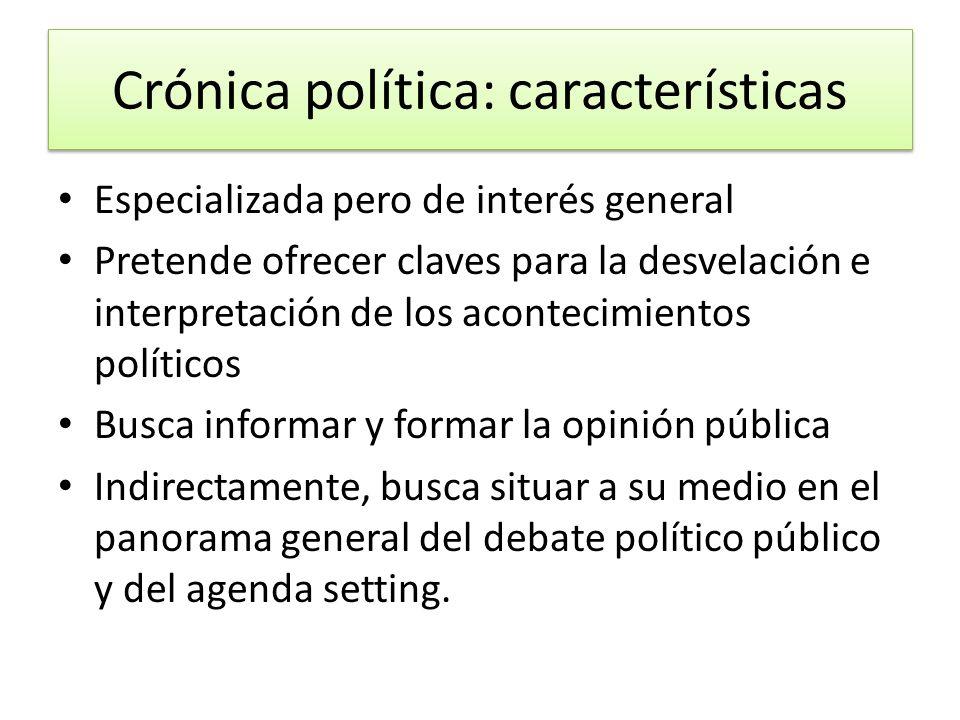 Crónica política: características Especializada pero de interés general Pretende ofrecer claves para la desvelación e interpretación de los acontecimi