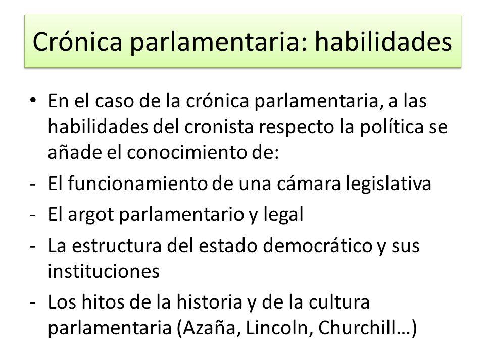 Crónica parlamentaria: habilidades En el caso de la crónica parlamentaria, a las habilidades del cronista respecto la política se añade el conocimient