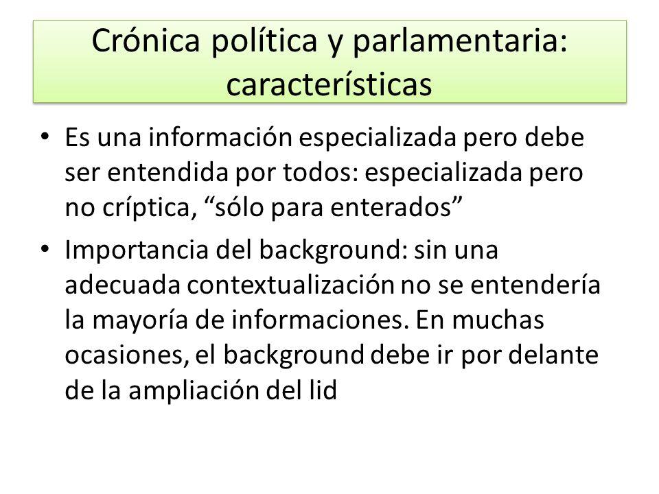 Crónica política y parlamentaria: características Es una información especializada pero debe ser entendida por todos: especializada pero no críptica,