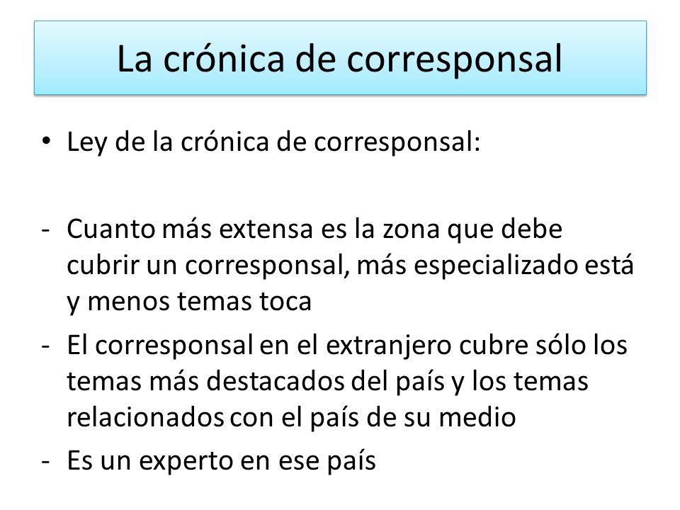 La crónica de corresponsal Ley de la crónica de corresponsal: -Cuanto más extensa es la zona que debe cubrir un corresponsal, más especializado está y