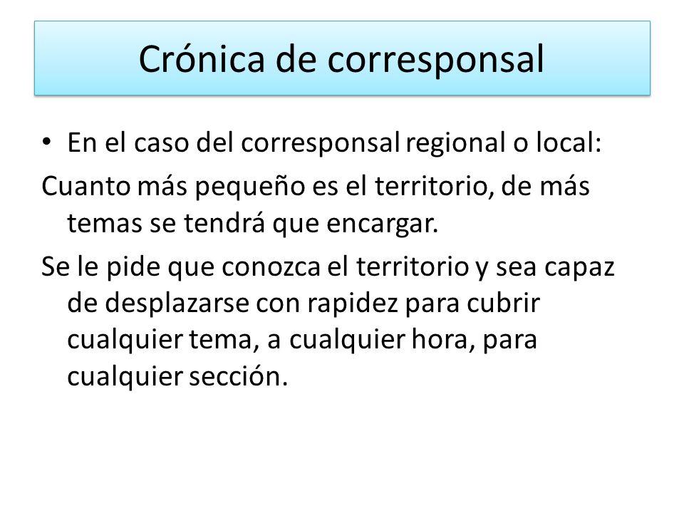 Crónica de corresponsal En el caso del corresponsal regional o local: Cuanto más pequeño es el territorio, de más temas se tendrá que encargar. Se le