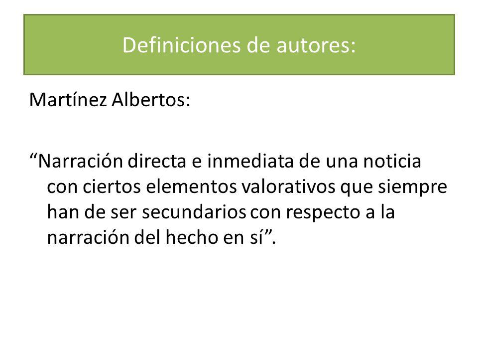 Martínez Albertos: Narración directa e inmediata de una noticia con ciertos elementos valorativos que siempre han de ser secundarios con respecto a la