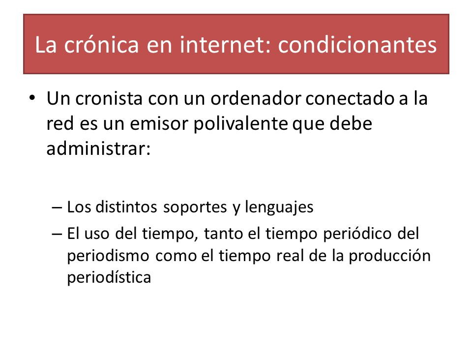 La crónica en internet: condicionantes Un cronista con un ordenador conectado a la red es un emisor polivalente que debe administrar: – Los distintos